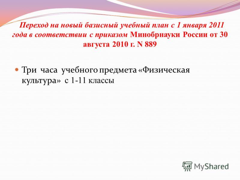 Переход на новый базисный учебный план с 1 января 2011 года в соответствии с приказом Минобрнауки России от 30 августа 2010 г. N 889 Три часа учебного предмета «Физическая культура» с 1-11 классы