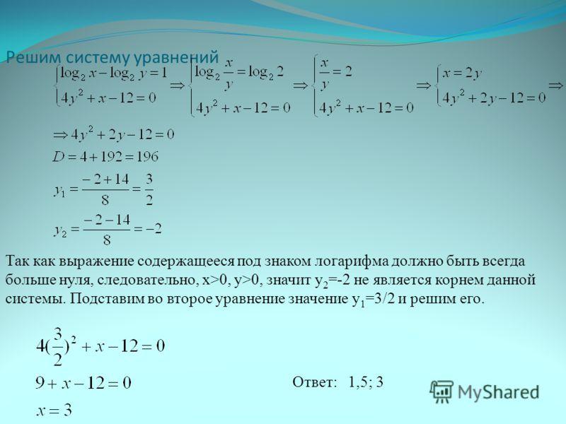 Решим систему уравнений Так как выражение содержащееся под знаком логарифма должно быть всегда больше нуля, следовательно, x>0, y>0, значит y 2 =-2 не является корнем данной системы. Подставим во второе уравнение значение y 1 =3/2 и решим его. Ответ: