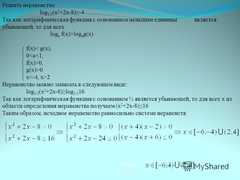 Решить неравенство log 1/2 (x 2 +2x-8)-4 Так как логарифмическая функция с основанием меньшим единицы является убывающей, то для всех log а f(x)>log а g(x) f(x) 0, g(x)>0 x 2 Неравенство можно записать в следующем виде: log 1/2 (x 2 +2x-8)log 1/2 16