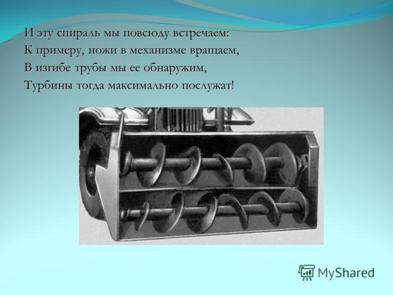 И эту спираль мы повсюду встречаем: К примеру, ножи в механизме вращаем, В изгибе трубы мы ее обнаружим, Турбины тогда максимально послужат!