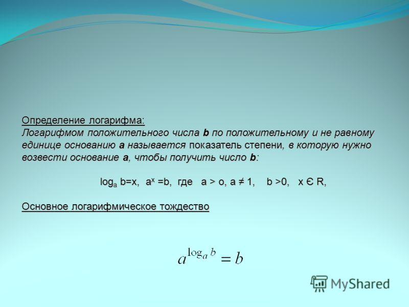 Определение логарифма: Логарифмом положительного числа b по положительному и не равному единице основанию a называется показатель степени, в которую нужно возвести основание a, чтобы получить число b: log a b=x, a x =b, где а > о, а 1, b >0, x Є R, О