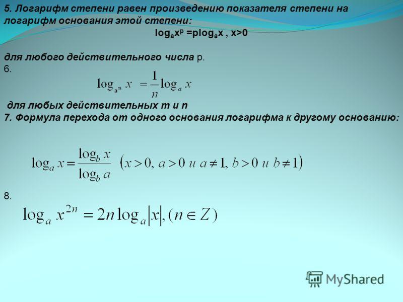 5. Логарифм степени равен произведению показателя степени на логарифм основания этой степени: log a x p =plog a x, х>0 для любого действительного числа р. 6. для любых действительных m и n 7. Формула перехода от одного основания логарифма к другому о