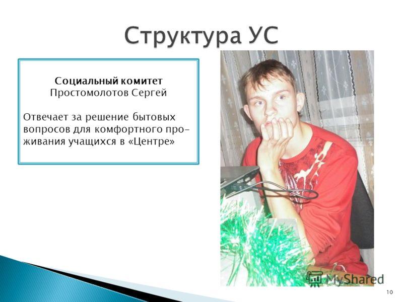10 Социальный комитет Простомолотов Сергей Отвечает за решение бытовых вопросов для комфортного про- живания учащихся в «Центре»