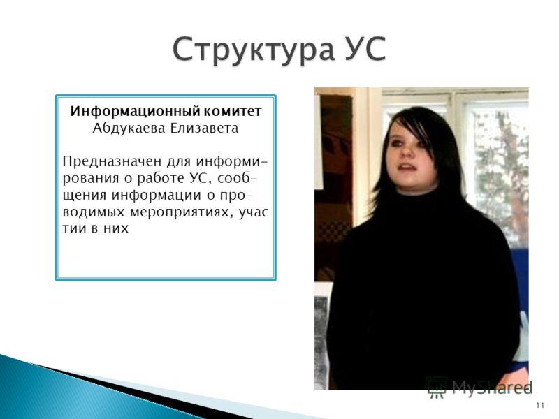 11 Информационный комитет Абдукаева Елизавета Предназначен для информи- рования о работе УС, сооб- щения информации о про- водимых мероприятиях, учас тии в них
