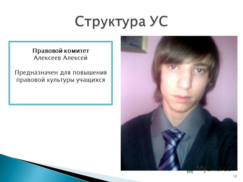 12 Правовой комитет Алексеев Алексей Предназначен для повышения правовой культуры учащихся