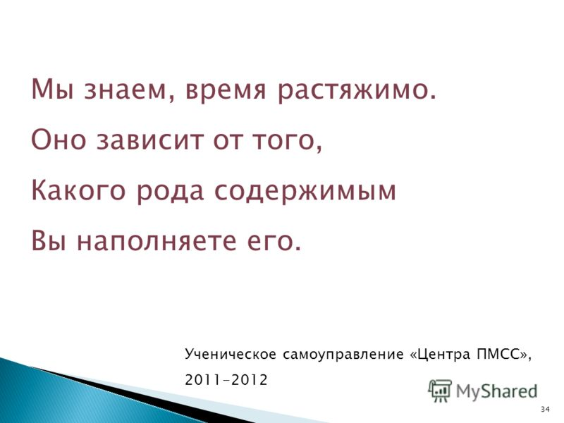 Мы знаем, время растяжимо. Оно зависит от того, Какого рода содержимым Вы наполняете его. 34 Ученическое самоуправление «Центра ПМСС», 2011-2012