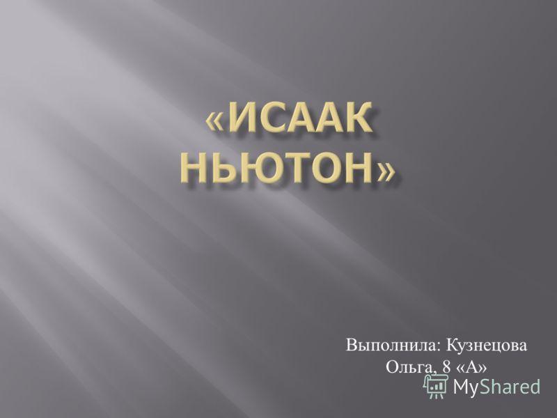 Выполнила : Кузнецова Ольга, 8 « А »