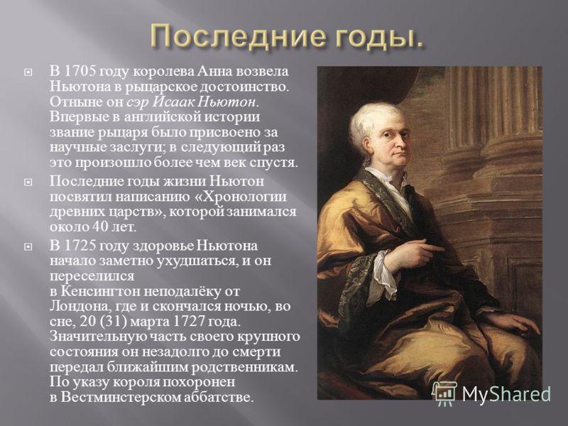 В 1705 году королева Анна возвела Ньютона в рыцарское достоинство. Отныне он сэр Исаак Ньютон. Впервые в английской истории звание рыцаря было присвоено за научные заслуги ; в следующий раз это произошло более чем век спустя. Последние годы жизни Нью