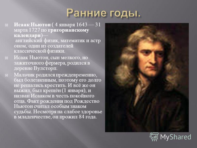 Исаак Ньютон ( 4 января 1643 31 марта 1727 по григорианскому календари ) английский физик, математик и астр оном, один из создателей классической физики. Исаак Ньютон, сын мелкого, но зажиточного фермера, родился в деревне Вулсторп. Мальчик родился п