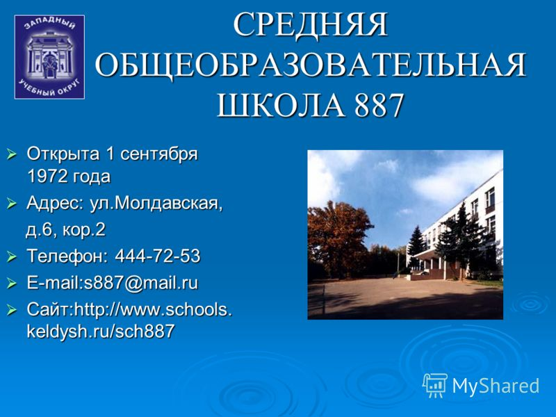 СРЕДНЯЯ ОБЩЕОБРАЗОВАТЕЛЬНАЯ ШКОЛА 887 Открыта 1 сентября 1972 года Открыта 1 сентября 1972 года Адрес: ул.Молдавская, Адрес: ул.Молдавская, д.6, кор.2 д.6, кор.2 Телефон: 444-72-53 Телефон: 444-72-53 E-mail:s887@mail.ru E-mail:s887@mail.ru Сайт:http: