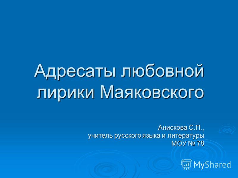 Адресаты любовной лирики Маяковского Анискова С.П., учитель русского языка и литературы МОУ 78