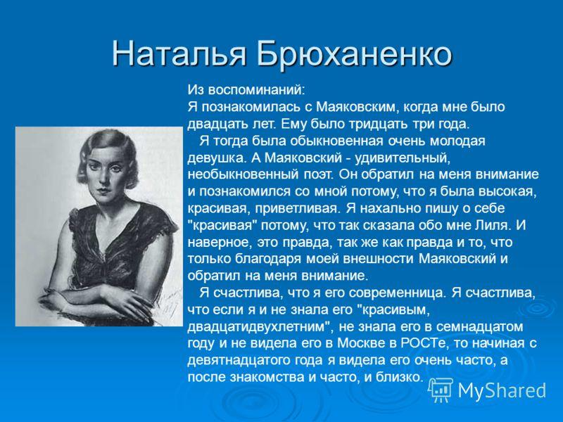 Наталья Брюханенко Из воспоминаний: Я познакомилась с Маяковским, когда мне было двадцать лет. Ему было тридцать три года. Я тогда была обыкновенная очень молодая девушка. А Маяковский - удивительный, необыкновенный поэт. Он обратил на меня внимание