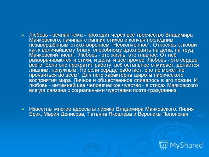 Любовь - вечная тема - проходит через всё творчество Владимира Маяковского, начиная с ранних стихов и кончая последним незавершённым стихотворением Неоконченное. Относясь к любви как к величайшему благу, способному вдохновить на дела, на труд, Маяков
