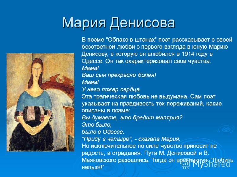 Мария Денисова В поэме Облако в штанах поэт рассказывает о своей безответной любви с первого взгляда в юную Марию Денисову, в которую он влюбился в 1914 году в Одессе. Он так охарактеризовал свои чувства: Мама! Ваш сын прекрасно болен! Мама! У него п