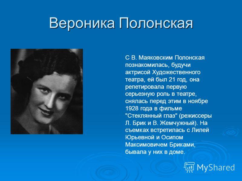 Вероника Полонская С В. Маяковским Полонская познакомилась, будучи актрисой Художественного театра, ей был 21 год, она репетировала первую серьезную роль в театре, снялась перед этим в ноябре 1928 года в фильме