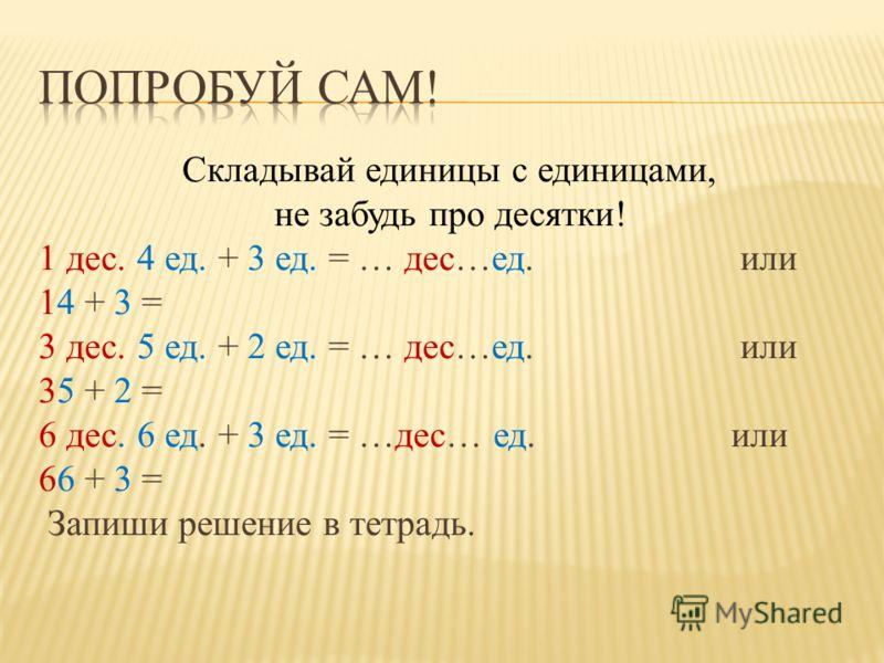 Складывай единицы с единицами, не забудь про десятки! 1 дес. 4 ед. + 3 ед. = … дес…ед. или 14 + 3 = 3 дес. 5 ед. + 2 ед. = … дес…ед. или 35 + 2 = 6 дес. 6 ед. + 3 ед. = …дес… ед. или 66 + 3 = Запиши решение в тетрадь.