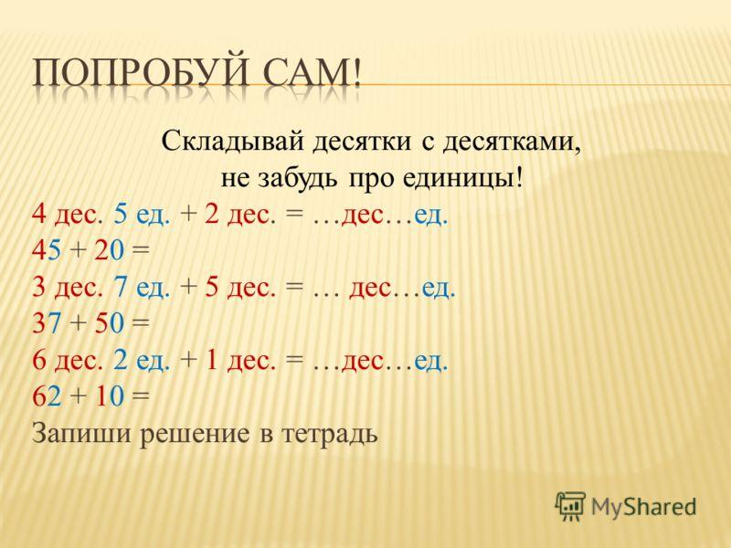 Складывай десятки с десятками, не забудь про единицы! 4 дес. 5 ед. + 2 дес. = …дес…ед. 45 + 20 = 3 дес. 7 ед. + 5 дес. = … дес…ед. 37 + 50 = 6 дес. 2 ед. + 1 дес. = …дес…ед. 62 + 10 = Запиши решение в тетрадь