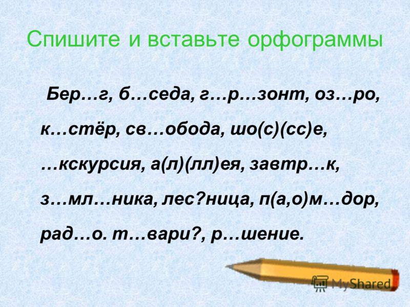 10 Спишите и вставьте орфограммы Бер…г, б…седа, г…р…зонт, оз…ро, к…стёр, св…обода, шо(с)(сс)е, …кскурсия, а(л)(лл)ея, завтр…к, з…мл…ника, лес?ница, п(а,о)м…дор, рад…о. т…вари?, р…шение.