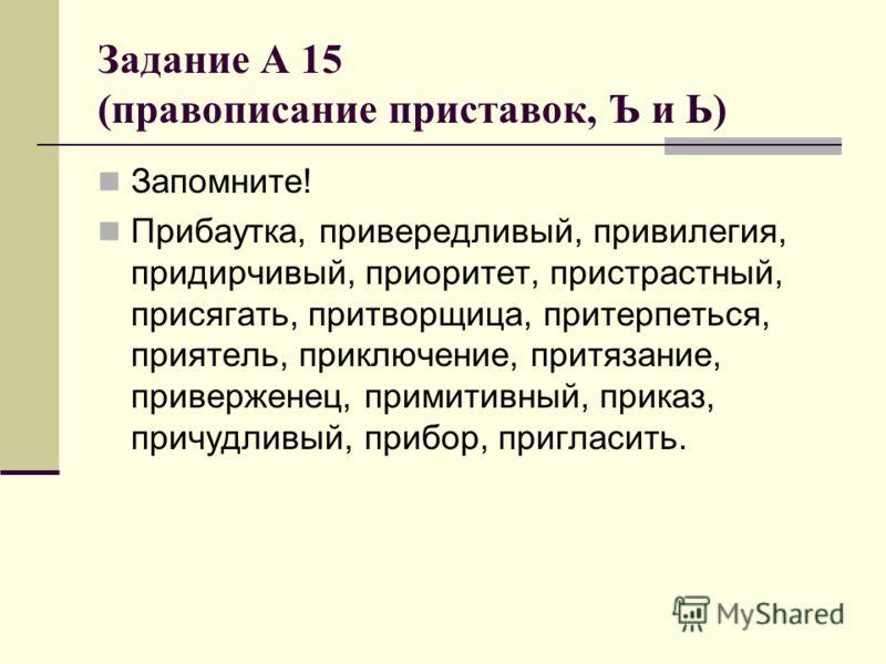 Задание А 15 (правописание приставок, Ъ и Ь) Запомните! Прибаутка, привередливый, привилегия, придирчивый, приоритет, пристрастный, присягать, притворщица, притерпеться, приятель, приключение, притязание, приверженец, примитивный, приказ, причудливый