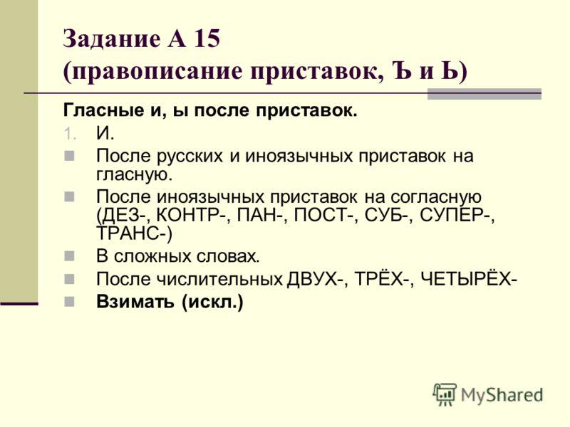 Задание А 15 (правописание приставок, Ъ и Ь) Гласные и, ы после приставок. 1. И. После русских и иноязычных приставок на гласную. После иноязычных приставок на согласную (ДЕЗ-, КОНТР-, ПАН-, ПОСТ-, СУБ-, СУПЕР-, ТРАНС-) В сложных словах. После числит