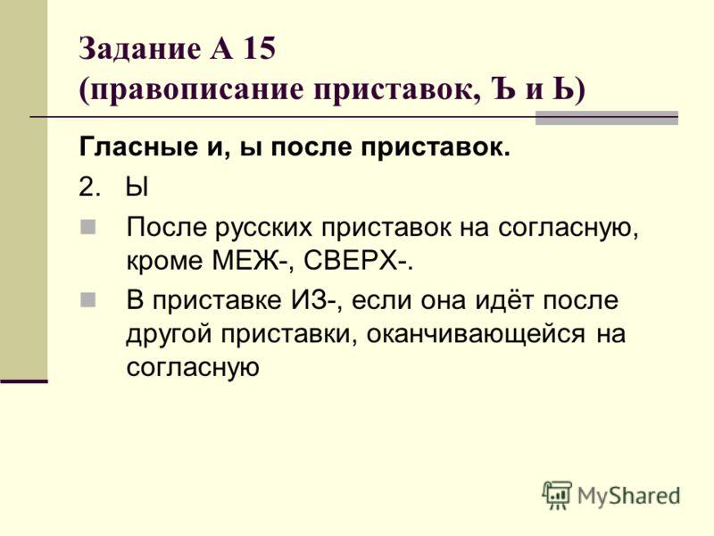 Задание А 15 (правописание приставок, Ъ и Ь) Гласные и, ы после приставок. 2. Ы После русских приставок на согласную, кроме МЕЖ-, СВЕРХ-. В приставке ИЗ-, если она идёт после другой приставки, оканчивающейся на согласную