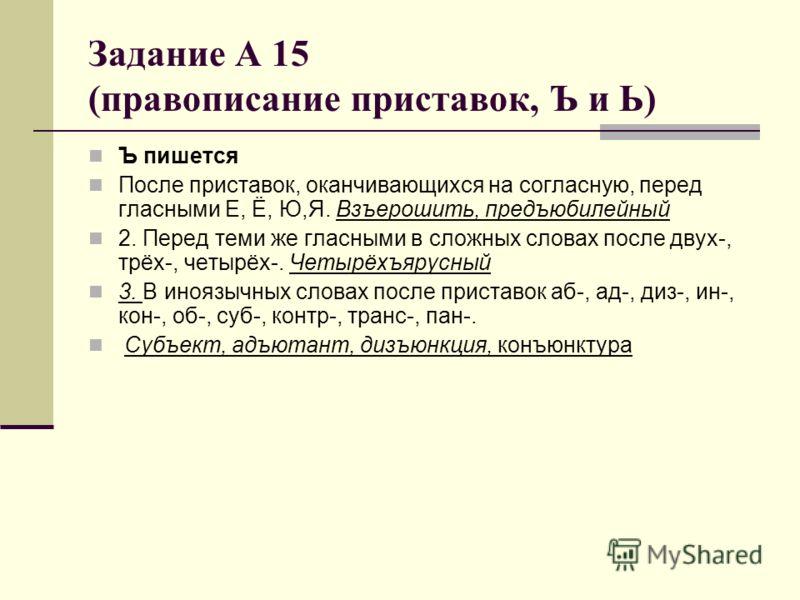 Задание А 15 (правописание приставок, Ъ и Ь) Ъ пишется После приставок, оканчивающихся на согласную, перед гласными Е, Ё, Ю,Я. Взъерошить, предъюбилейный 2. Перед теми же гласными в сложных словах после двух-, трёх-, четырёх-. Четырёхъярусный 3. В ин