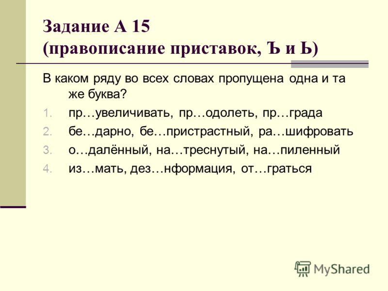 Задание А 15 (правописание приставок, Ъ и Ь) В каком ряду во всех словах пропущена одна и та же буква? 1. пр…увеличивать, пр…одолеть, пр…града 2. бе…дарно, бе…пристрастный, ра…шифровать 3. о…далённый, на…треснутый, на…пиленный 4. из…мать, дез…нформац
