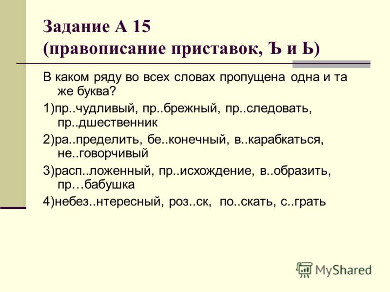 Задание А 15 (правописание приставок, Ъ и Ь) В каком ряду во всех словах пропущена одна и та же буква? 1)пр..чудливый, пр..брежный, пр..следовать, пр..дшественник 2)ра..пределить, бе..конечный, в..карабкаться, не..говорчивый 3)расп..ложенный, пр..исх