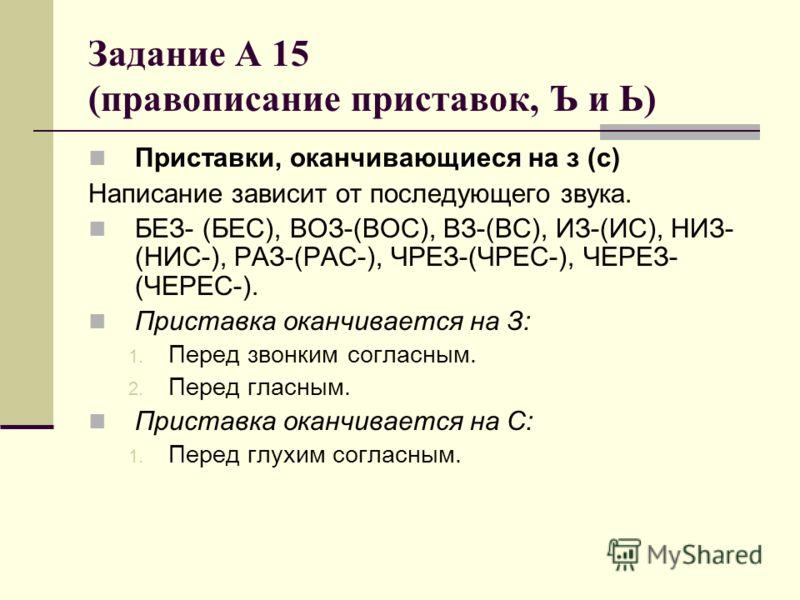 Задание А 15 (правописание приставок, Ъ и Ь) Приставки, оканчивающиеся на з (с) Написание зависит от последующего звука. БЕЗ- (БЕС), ВОЗ-(ВОС), ВЗ-(ВС), ИЗ-(ИС), НИЗ- (НИС-), РАЗ-(РАС-), ЧРЕЗ-(ЧРЕС-), ЧЕРЕЗ- (ЧЕРЕС-). Приставка оканчивается на З: 1.
