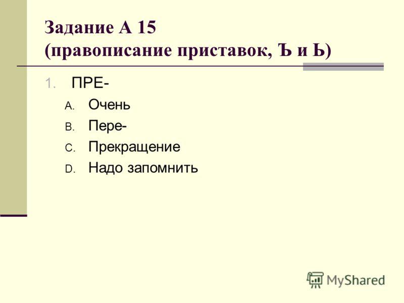 Задание А 15 (правописание приставок, Ъ и Ь) 1. ПРЕ- A. Очень B. Пере- C. Прекращение D. Надо запомнить