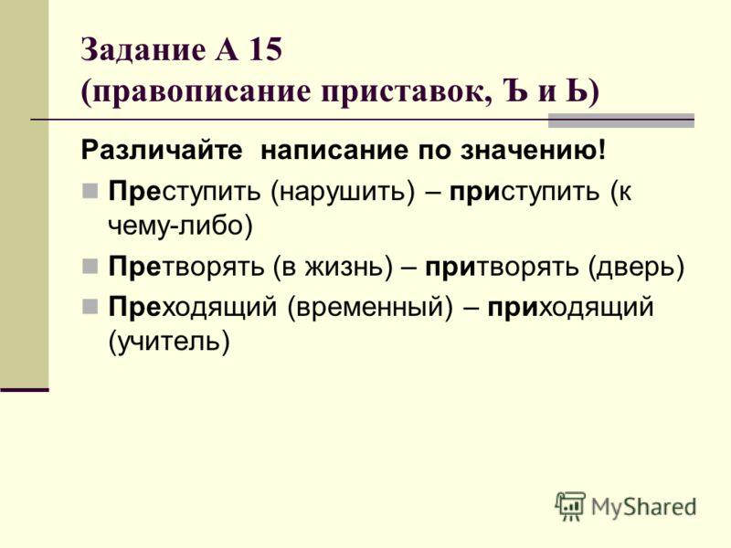 Задание А 15 (правописание приставок, Ъ и Ь) Различайте написание по значению! Преступить (нарушить) – приступить (к чему-либо) Претворять (в жизнь) – притворять (дверь) Преходящий (временный) – приходящий (учитель)