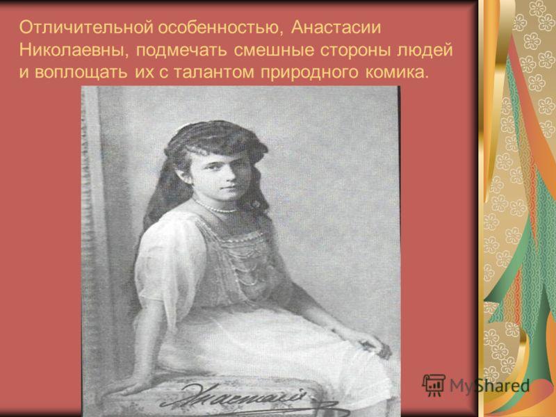 Отличительной особенностью, Анастасии Николаевны, подмечать смешные стороны людей и воплощать их с талантом природного комика.