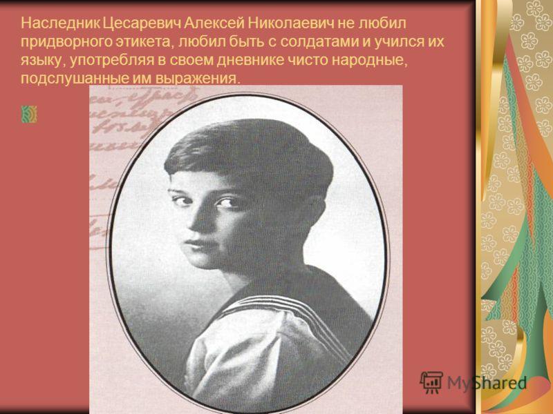 Наследник Цесаревич Алексей Николаевич не любил придворного этикета, любил быть с солдатами и учился их языку, употребляя в своем дневнике чисто народные, подслушанные им выражения.
