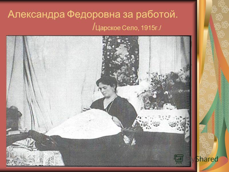 Александра Федоровна за работой. / Царское Село, 1915г./