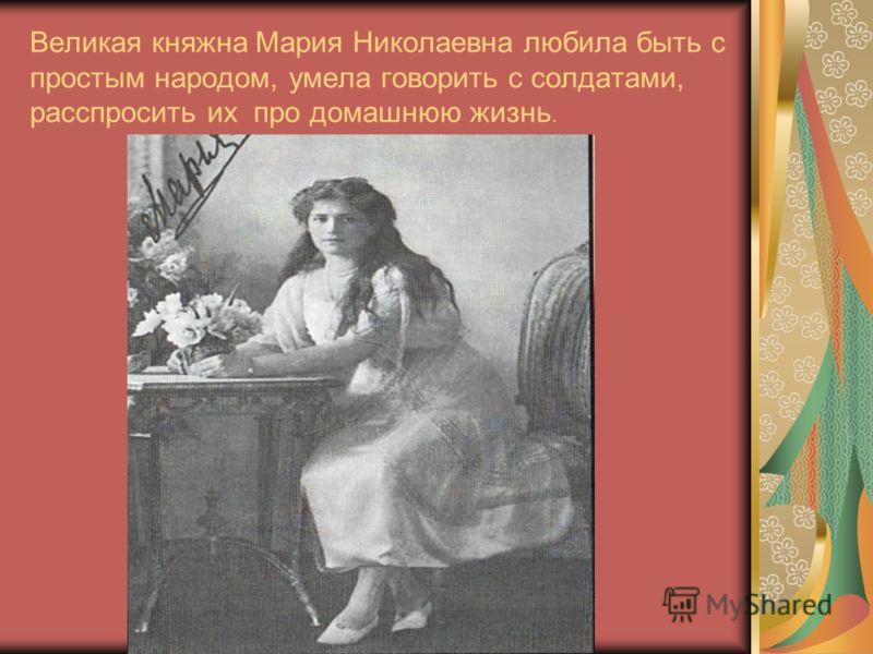 Великая княжна Мария Николаевна любила быть с простым народом, умела говорить с солдатами, расспросить их про домашнюю жизнь.