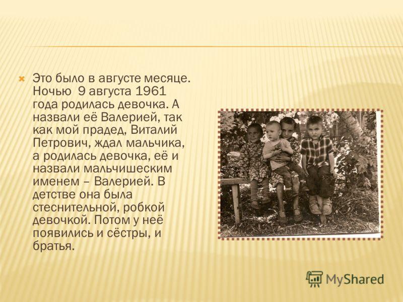 Это было в августе месяце. Ночью 9 августа 1961 года родилась девочка. А назвали её Валерией, так как мой прадед, Виталий Петрович, ждал мальчика, а родилась девочка, её и назвали мальчишеским именем – Валерией. В детстве она была стеснительной, робк