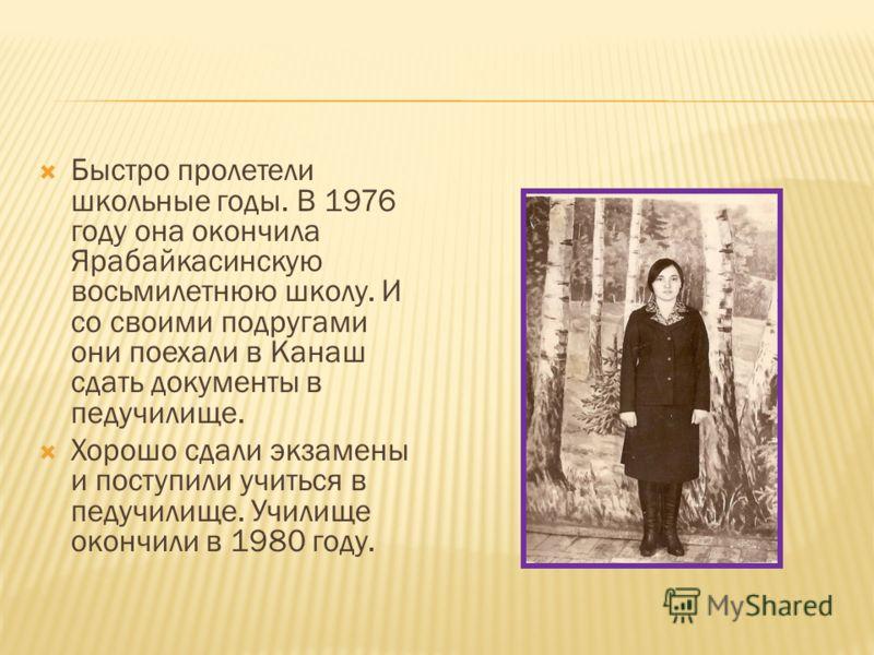 Быстро пролетели школьные годы. В 1976 году она окончила Ярабайкасинскую восьмилетнюю школу. И со своими подругами они поехали в Канаш сдать документы в педучилище. Хорошо сдали экзамены и поступили учиться в педучилище. Училище окончили в 1980 году.