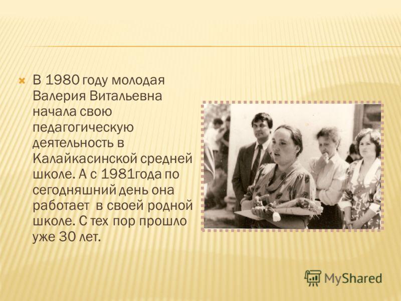 В 1980 году молодая Валерия Витальевна начала свою педагогическую деятельность в Калайкасинской средней школе. А с 1981года по сегодняшний день она работает в своей родной школе. С тех пор прошло уже 30 лет.