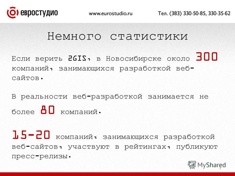 3 Если верить 2GIS, в Новосибирске около 300 компаний, занимающихся разработкой веб- сайтов. В реальности веб-разработкой занимается не более 80 компаний. 15-20 компаний, занимающихся разработкой веб-сайтов, участвуют в рейтингах, публикуют пресс-рел