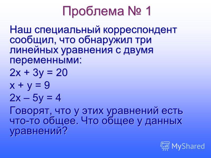 Проблема 1 Наш специальный корреспондент сообщил, что обнаружил три линейных уравнения с двумя переменными: 2х + 3у = 20 х + у = 9 2х – 5у = 4 Говорят, что у этих уравнений есть что-то общее. Что общее у данных уравнений?