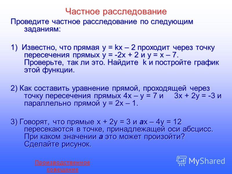 Частное расследование Проведите частное расследование по следующим заданиям: 1) Известно, что прямая у = kх – 2 проходит через точку пересечения прямых у = -2х + 2 и у = х – 7. Проверьте, так ли это. Найдите k и постройте график этой функции. 2) Как