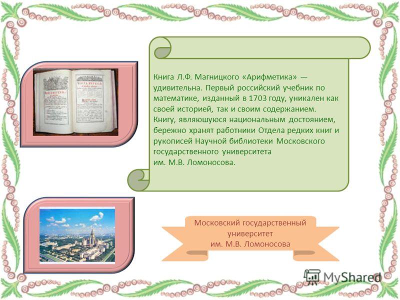 Книга Л.Ф. Магницкого «Арифметика» удивительна. Первый российский учебник по математике, изданный в 1703 году, уникален как своей историей, так и своим содержанием. Книгу, являюшуюся национальным достоянием, бережно хранят работники Отдела редких кни