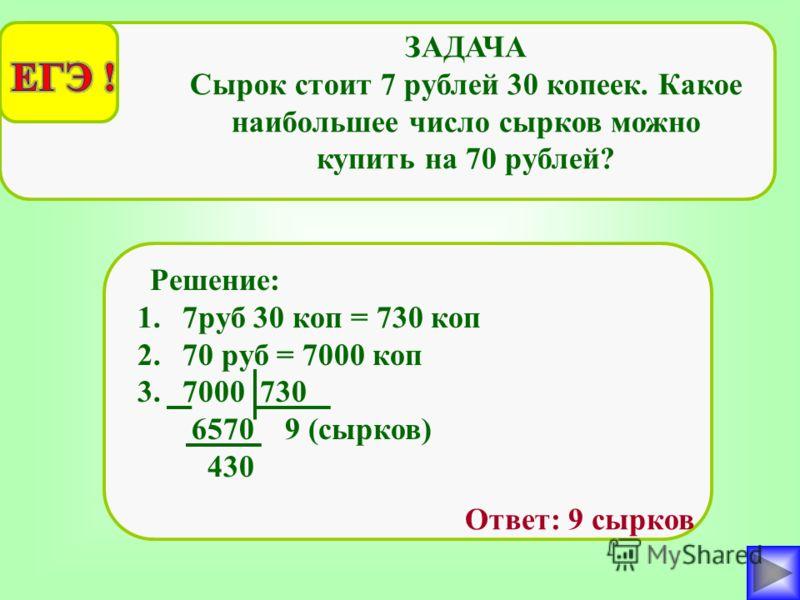 ЗАДАЧА Сырок стоит 7 рублей 30 копеек. Какое наибольшее число сырков можно купить на 70 рублей? 1.7руб 30 коп = 730 коп 2.70 руб = 7000 коп 3.7000 730 6570 9 (сырков) 430 Решение: Ответ: 9 сырков