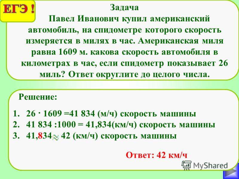 Задача Павел Иванович купил американский автомобиль, на спидометре которого скорость измеряется в милях в час. Американская миля равна 1609 м. какова скорость автомобиля в километрах в час, если спидометр показывает 26 миль? Ответ округлите до целого