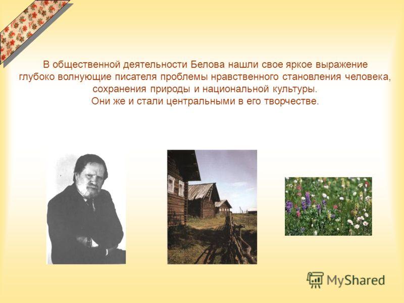В общественной деятельности Белова нашли свое яркое выражение глубоко волнующие писателя проблемы нравственного становления человека, сохранения природы и национальной культуры. Они же и стали центральными в его творчестве.