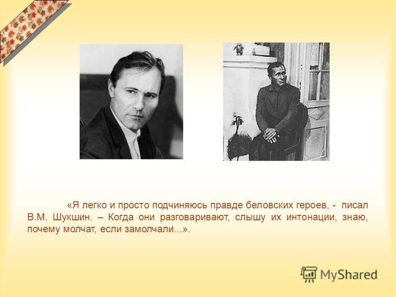 «Я легко и просто подчиняюсь правде беловских героев, - писал В.М. Шукшин. – Когда они разговаривают, слышу их интонации, знаю, почему молчат, если замолчали...».