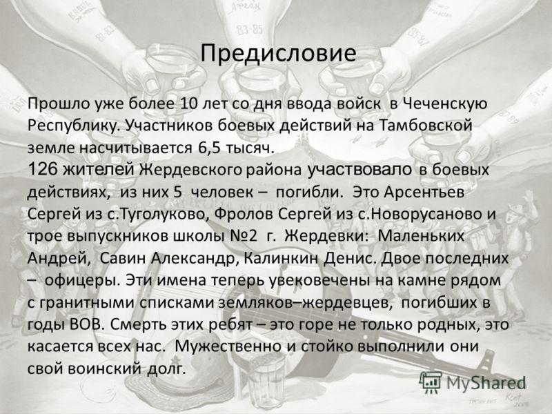 Предисловие Прошло уже более 10 лет со дня ввода войск в Чеченскую Республику. Участников боевых действий на Тамбовской земле насчитывается 6,5 тысяч. 126 жителей Жердевского района участвовало в боевых действиях, из них 5 человек – погибли. Это Арсе