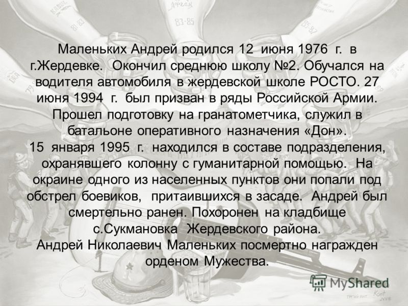 Маленьких Андрей родился 12 июня 1976 г. в г.Жердевке. Окончил среднюю школу 2. Обучался на водителя автомобиля в жердевской школе РОСТО. 27 июня 1994 г. был призван в ряды Российской Армии. Прошел подготовку на гранатометчика, служил в батальоне опе
