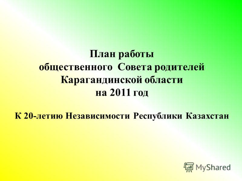 План работы общественного Совета родителей Карагандинской области на 2011 год К 20-летию Независимости Республики Казахстан