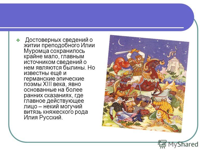 Достоверных сведений о житии преподобного Илии Муромца сохранилось крайне мало, главным источником сведений о нем являются былины. Но известны ещё и германские эпические поэмы XIII века, явно основанные на более ранних сказаниях, где главное действую